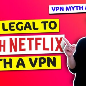 Breaking VPN myths: Is it illegal to watch Netflix with VPN? 🔥